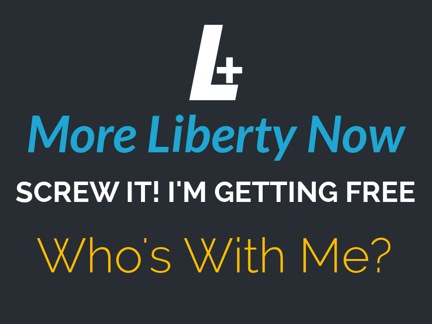 More LIberty Now - screw it I'm getting free